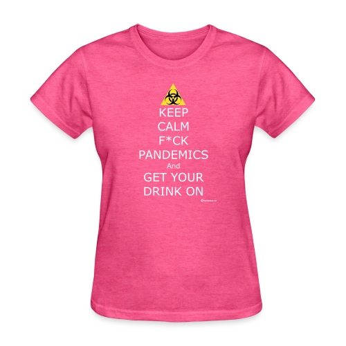 Keep Calm F ck Pandemics And Get Your Drink On - Women's T-Shirt
