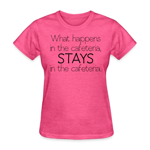 What happens in cafeteria - Women's T-Shirt