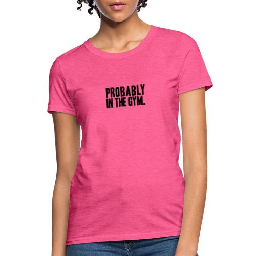 Probably in the gym - Women's T-Shirt