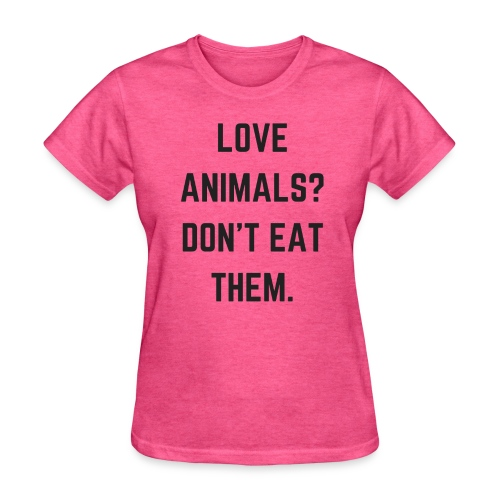 LOVE ANIMALS? DON'T EAT THEM. - Women's T-Shirt