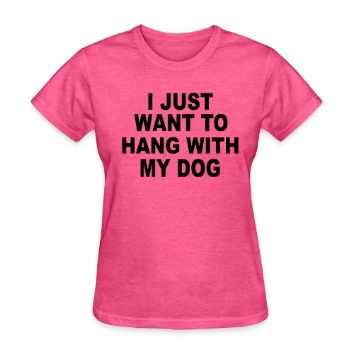 i just want to hang with my dog - Women's T-Shirt