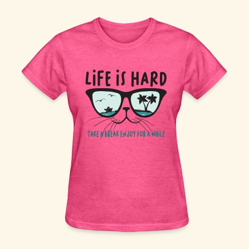 life is hard take a break enjoy for a while, Cat - Women's T-Shirt