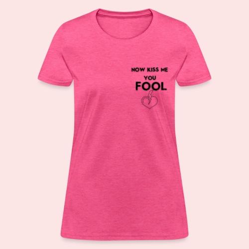 Now Kiss Me You Fool - Women's T-Shirt