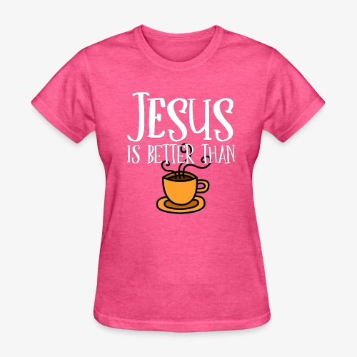 Jesus is Better Than Coffee - Women's T-Shirt