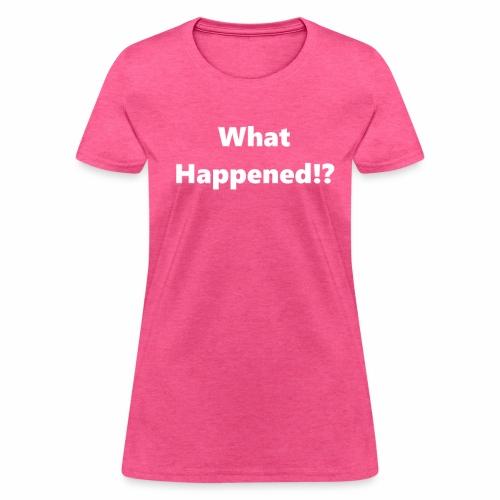 What Happened!? - Women's T-Shirt