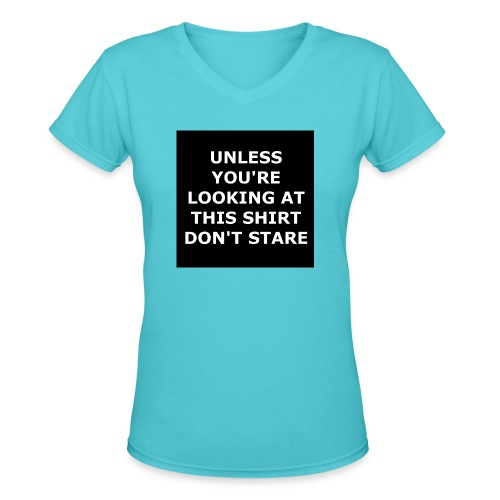 UNLESS YOU'RE LOOKING AT THIS SHIRT, DON'T STARE - Women's V-Neck T-Shirt