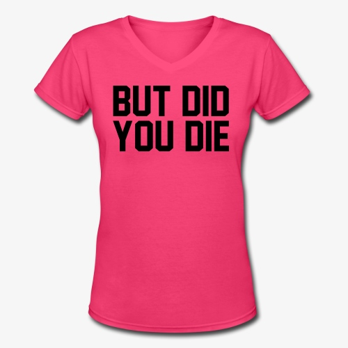 But did you die - Women's V-Neck T-Shirt