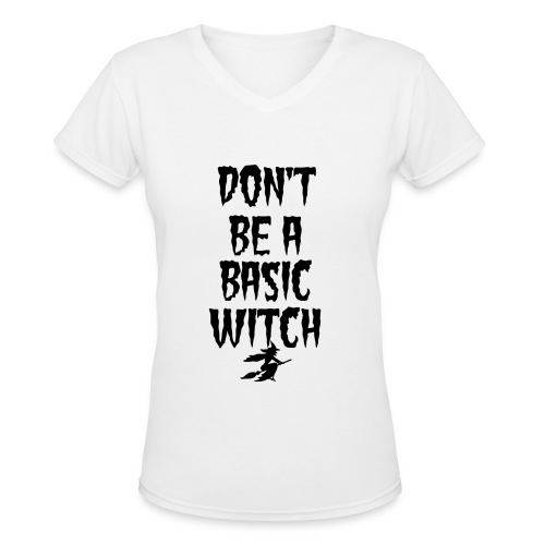 Don't Be a Basic Witch! - Women's V-Neck T-Shirt