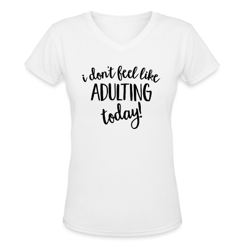 I don't feel like ADULTING today! - Women's V-Neck T-Shirt