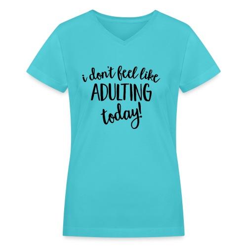 I don't feel like ADULTING today! - Women's V-Neck T-Shirt
