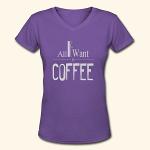 All I want is Coffee! - Women's V-Neck T-Shirt