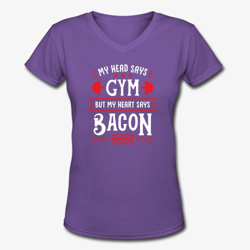 My Head Says Gym But My Heart Says Bacon - Women's V-Neck T-Shirt