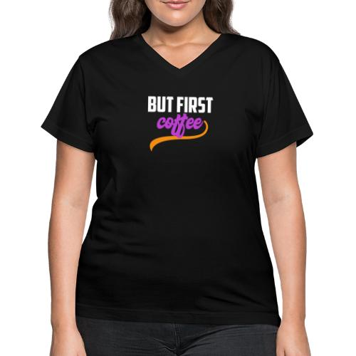 But First Coffee - Women's V-Neck T-Shirt