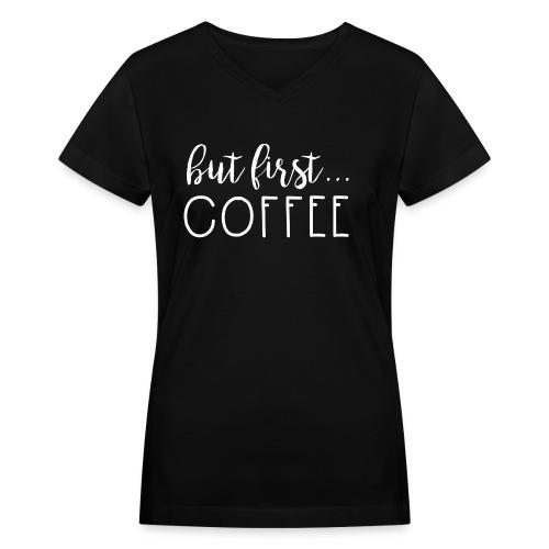 But first.. Coffee - Women's V-Neck T-Shirt