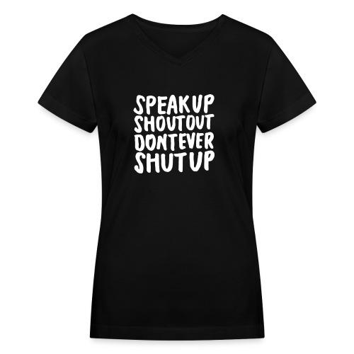 Speak Up Shout Out Dont Ever Shut Up - Women's V-Neck T-Shirt