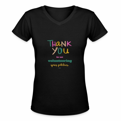 Thank you for not volunteering your politics - Women's V-Neck T-Shirt