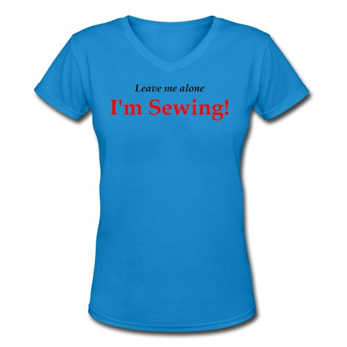 Leave Me Alone I'm Sewing! - Women's V-Neck T-Shirt