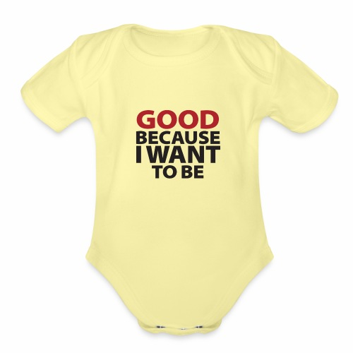 Good Because I Want To Be - Organic Short Sleeve Baby Bodysuit