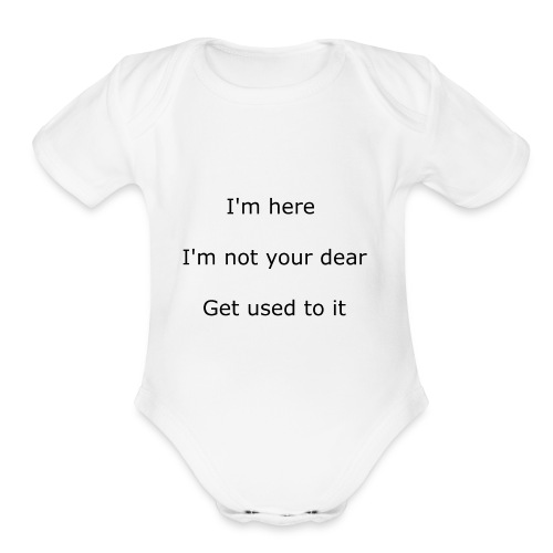 I'M HERE, I'M NOT YOUR DEAR, GET USED TO IT - Organic Short Sleeve Baby Bodysuit