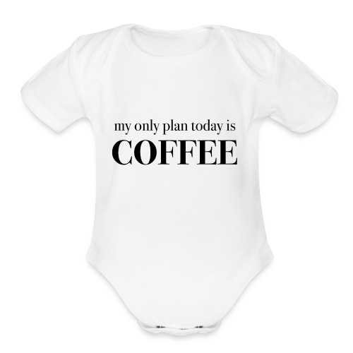 my only plan for today is COFFEE - Tee - Organic Short Sleeve Baby Bodysuit
