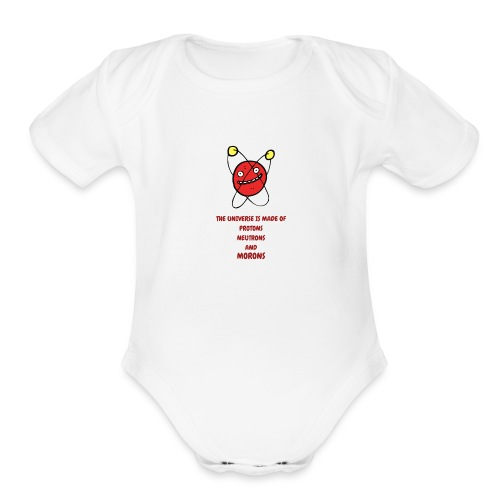 The Universe is made of Protons, Neutrons & Morons - Organic Short Sleeve Baby Bodysuit