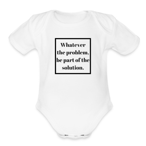 Whatever the problem be part of the solution - Organic Short Sleeve Baby Bodysuit