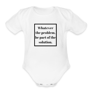 Whatever the problem be part of the solution - Short Sleeve Baby Bodysuit
