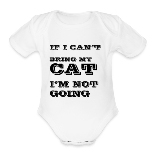 IF I CANT BRING MY CAT IM NOT GOING - Organic Short Sleeve Baby Bodysuit