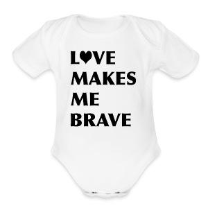 LOVE MAKES ME BRAVE - Short Sleeve Baby Bodysuit