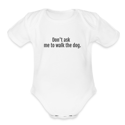 Don't Ask Me To Walk The Dog - Organic Short Sleeve Baby Bodysuit