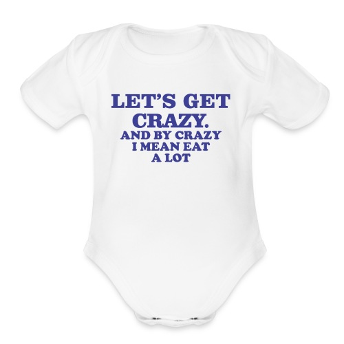 Let s Get Crazy And By Crazy I Mean Eat A Lot 8 - Organic Short Sleeve Baby Bodysuit