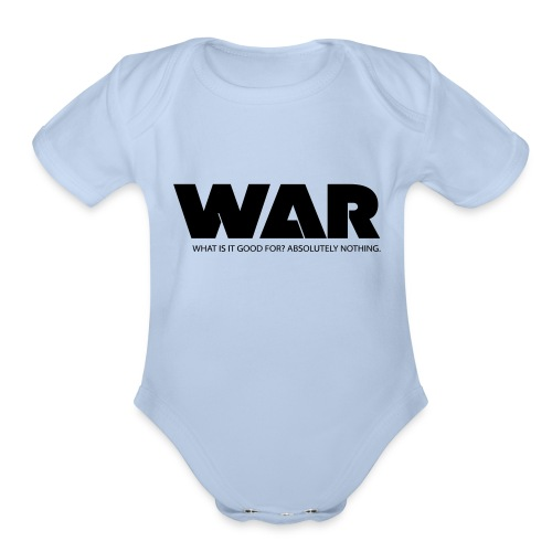 WAR -- WHAT IS IT GOOD FOR? ABSOLUTELY NOTHING. - Organic Short Sleeve Baby Bodysuit
