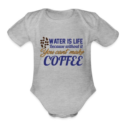 Water is Life becasue without it ... coffee - Organic Short Sleeve Baby Bodysuit