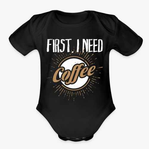 First, I Need Coffee Design for Coffee Lovers. - Organic Short Sleeve Baby Bodysuit