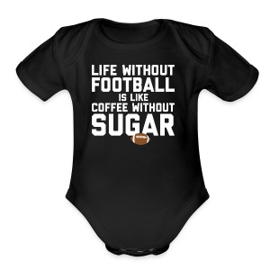 LIFE WITHOUT FOOTBALL IS LIKE COFFEE WITHOUT SUGAR - Short Sleeve Baby Bodysuit