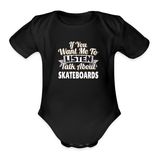 Skateboard Gift Want me to listen Talk about SK8 - Organic Short Sleeve Baby Bodysuit
