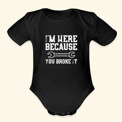 Here Because You Broke It T Shirt funny - Organic Short Sleeve Baby Bodysuit