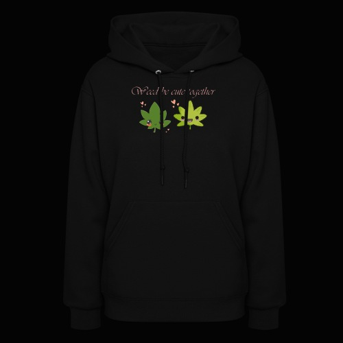Weed Be Cute Together - Women's Hoodie