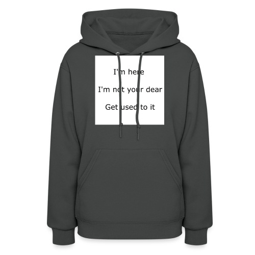 I'M HERE, I'M NOT YOUR DEAR, GET USED TO IT - Women's Hoodie