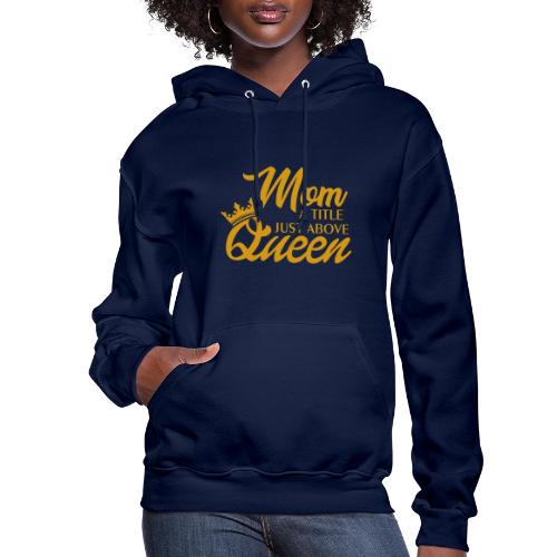 Mom A Title Just Above Queen - Women's Hoodie