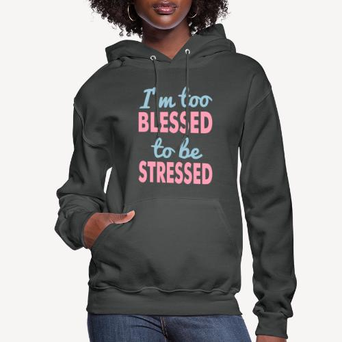I'M TO BLESSED TO BE STRESSED - Women's Hoodie