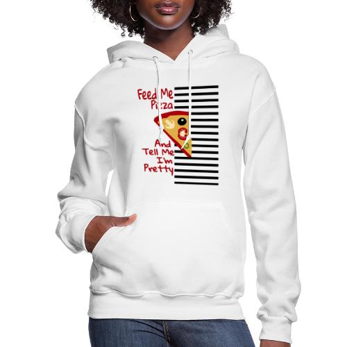 Feed Me Pizza And Tell Me I´m Pretty - Women's Hoodie