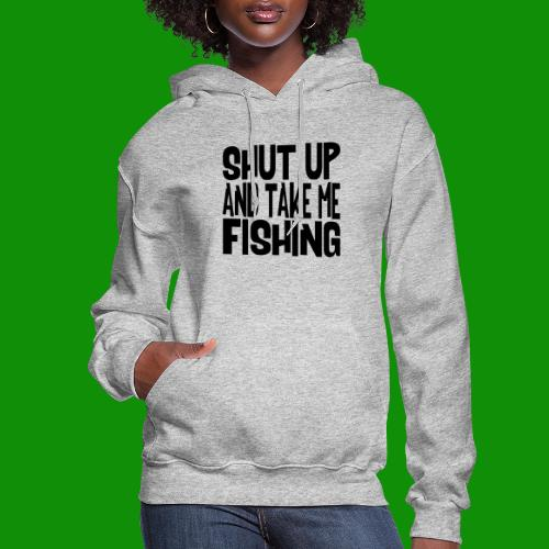 Shut Up & Take Me Fishing - Women's Hoodie