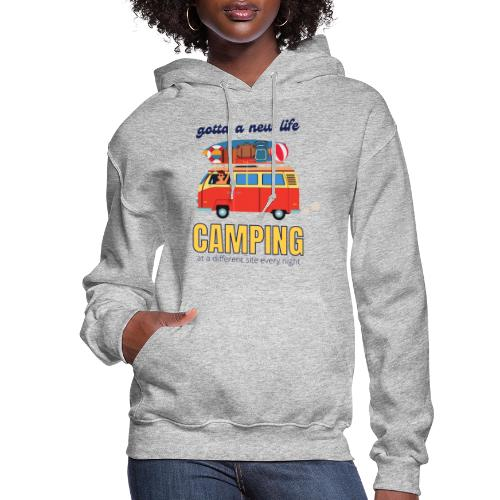 Gotta a New Life Camping at a different site every - Women's Hoodie