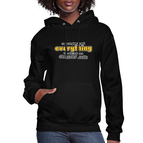 Trying to get everything - got disappointments - Women's Hoodie