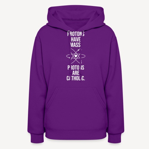 PROTONS HAVE MASS . PROTONS ARE CATHOLIC. - Women's Hoodie