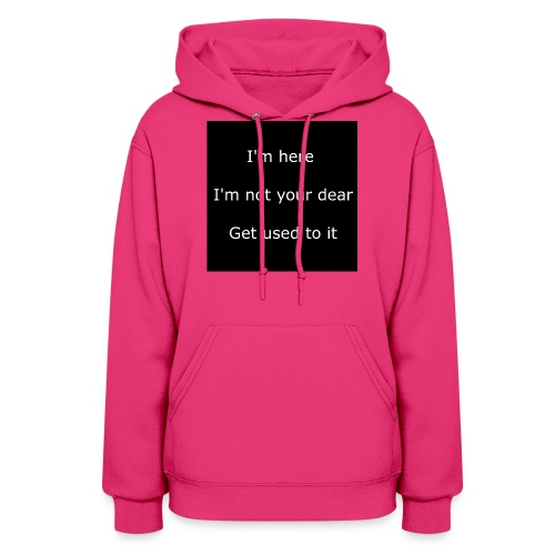 I'M HERE, I'M NOT YOUR DEAR, GET USED TO IT. - Women's Hoodie