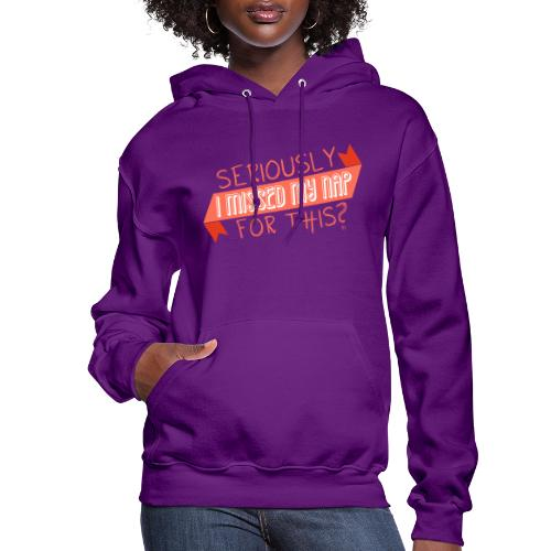 Seriously I Missed My Nap for This? - Women's Hoodie