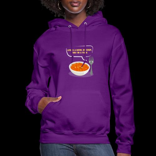 Life is a Bowl of Soup, and I'm a fork | Love Life - Women's Hoodie