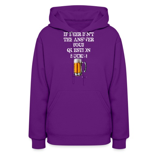 If Beer Isn't The Answer Your Question Sucks! Wome - Women's Hoodie